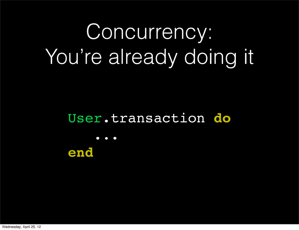 Concurrency: You're already doing it User.trans...