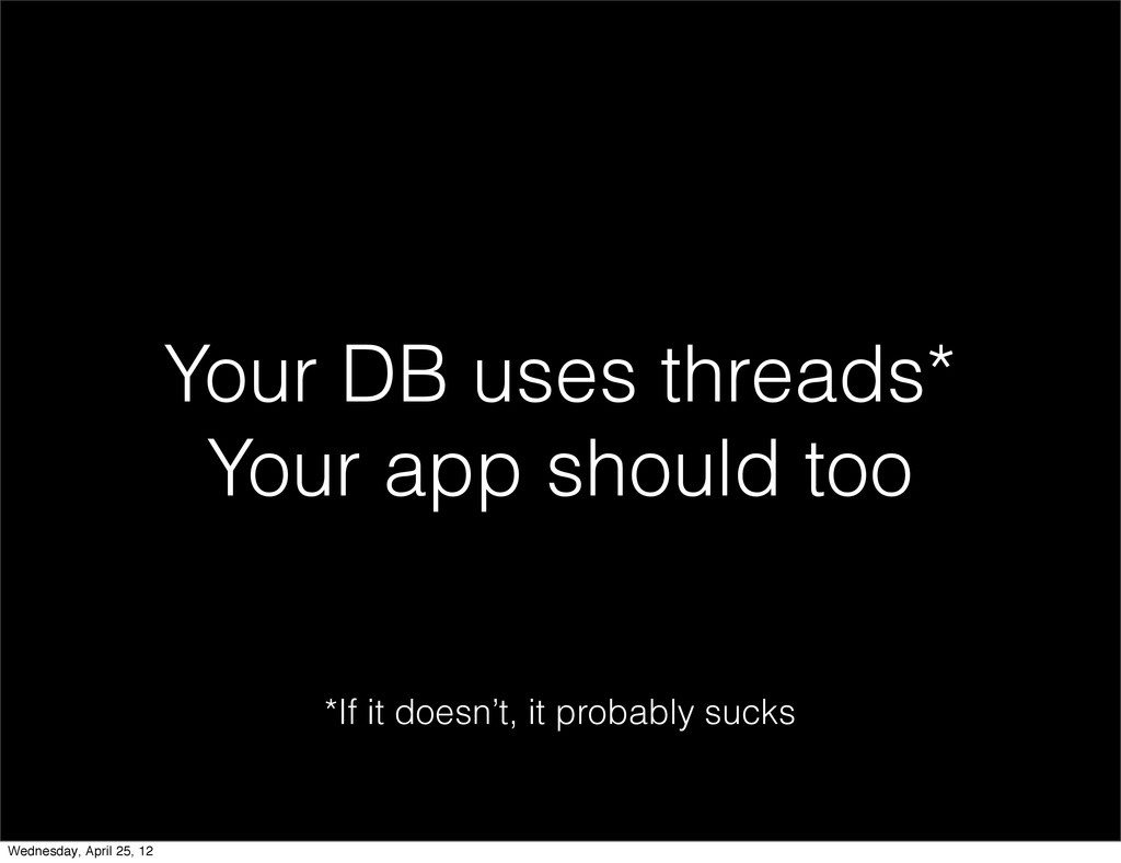 Your DB uses threads* Your app should too *If i...