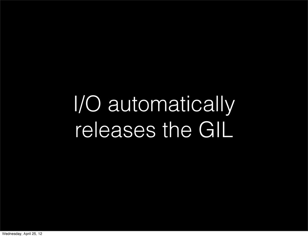 I/O automatically releases the GIL Wednesday, A...