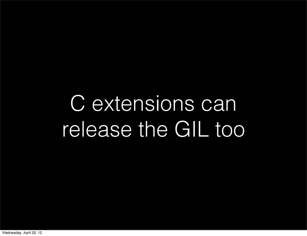 C extensions can release the GIL too Wednesday,...