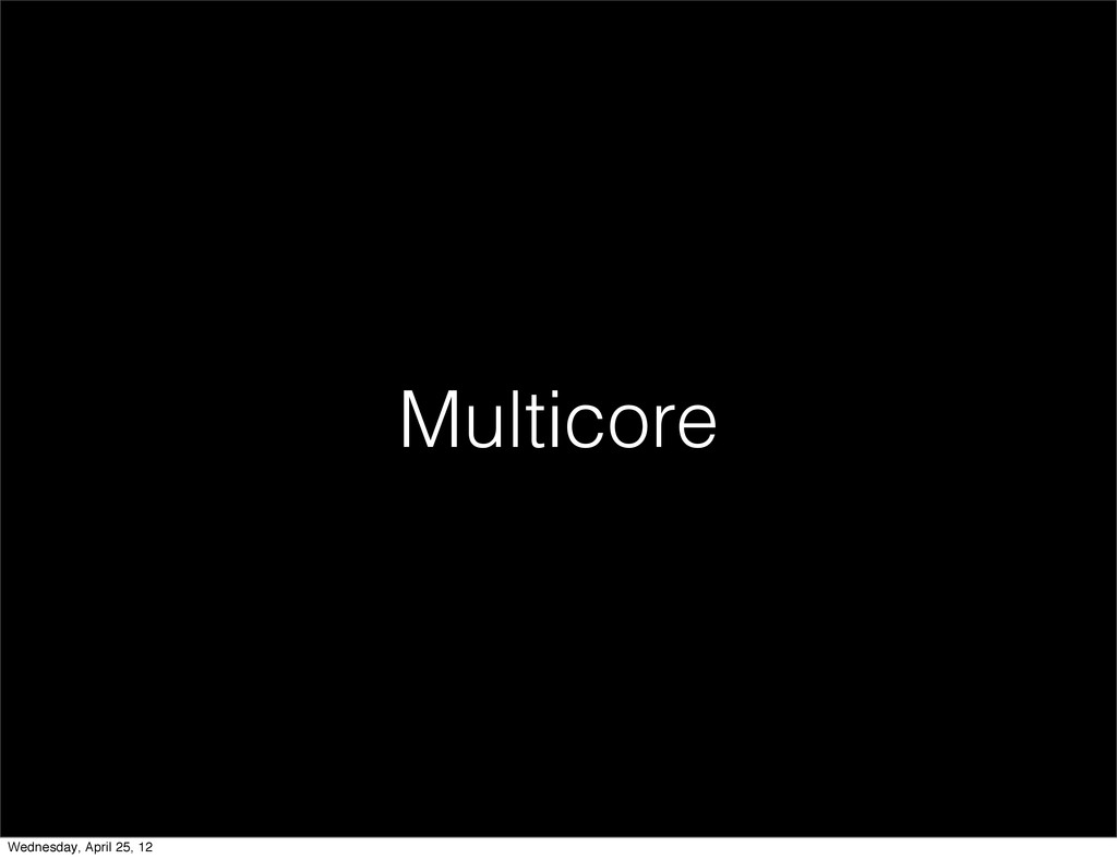 Multicore Wednesday, April 25, 12