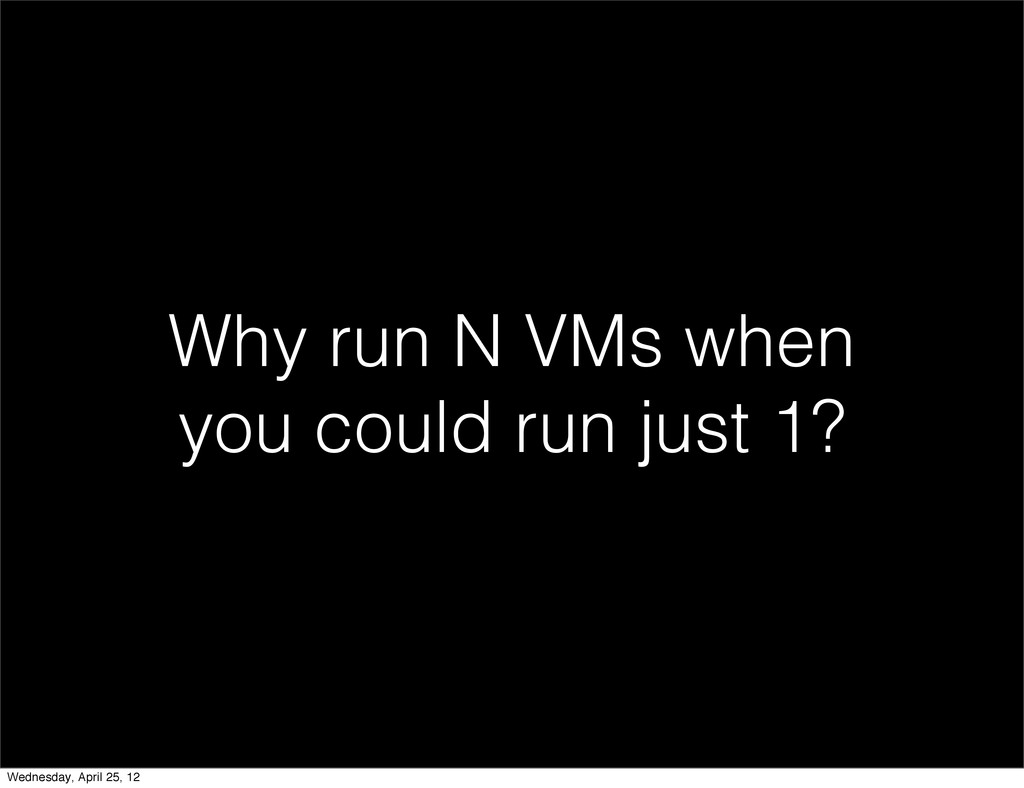 Why run N VMs when you could run just 1? Wednes...