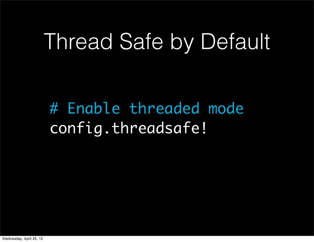 # Enable threaded mode config.threadsafe! Threa...
