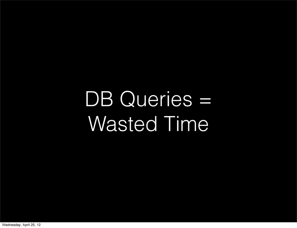 DB Queries = Wasted Time Wednesday, April 25, 12