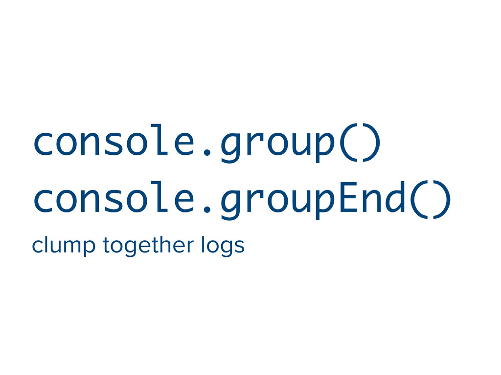 console.group() console.groupEnd() clump togeth...