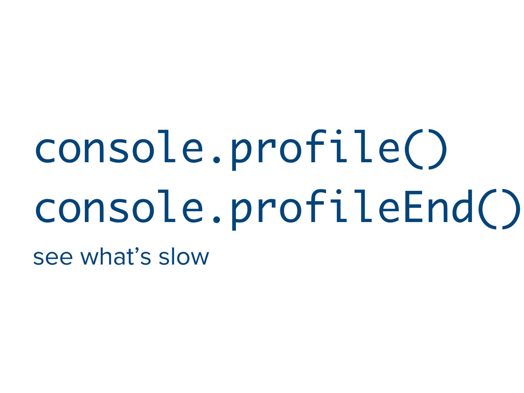 console.profile() console.profileEnd() see what...