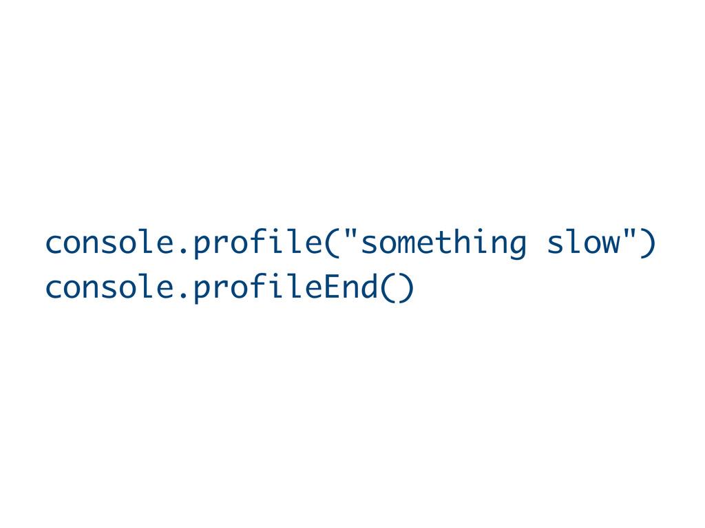 "console.profile(""something slow"") console.profi..."