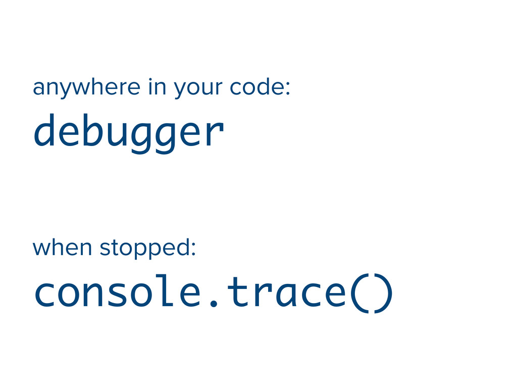 anywhere in your code: debugger when stopped: c...