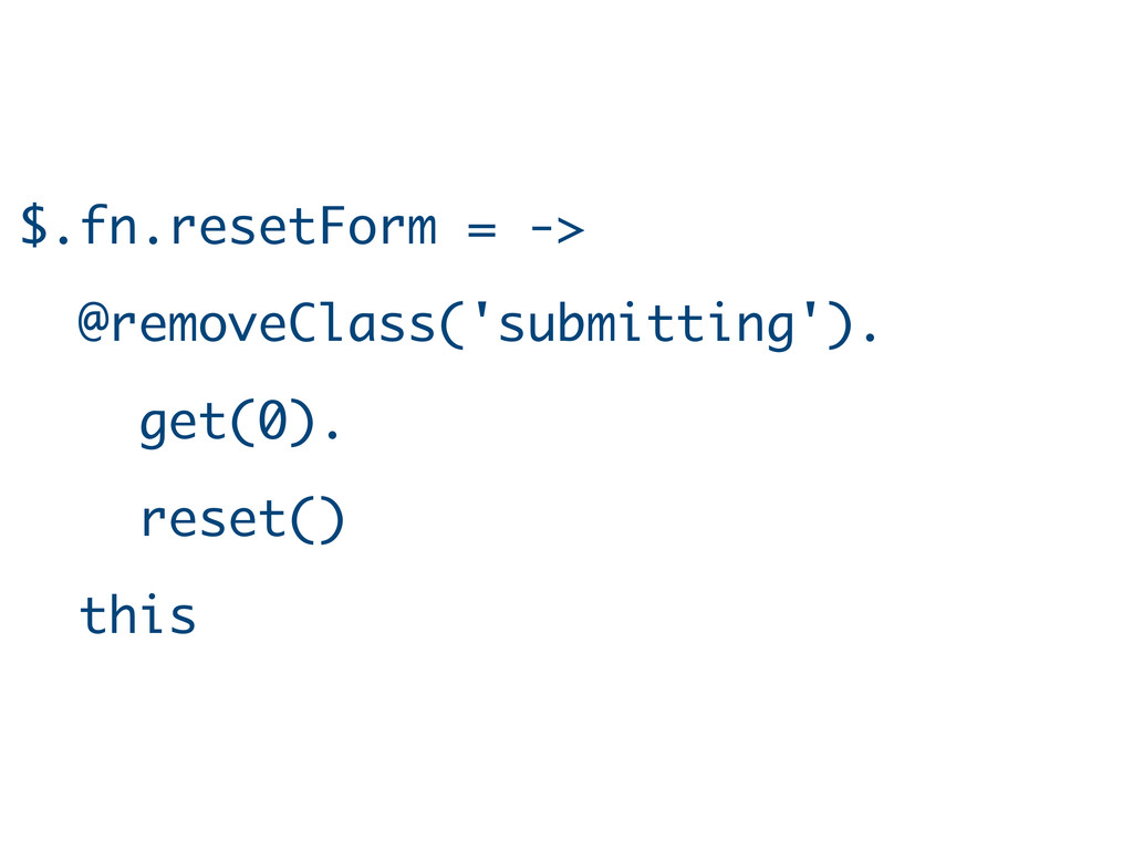 $.fn.resetForm = -> @removeClass('submitting')....