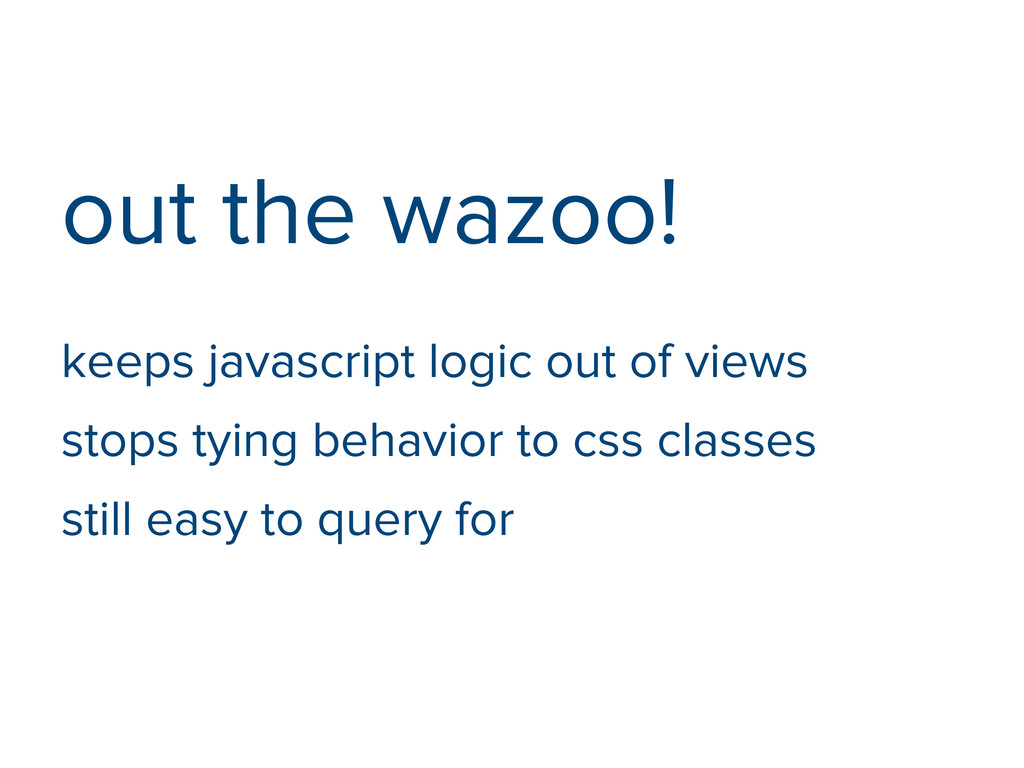 out the wazoo! keeps javascript logic out of vi...