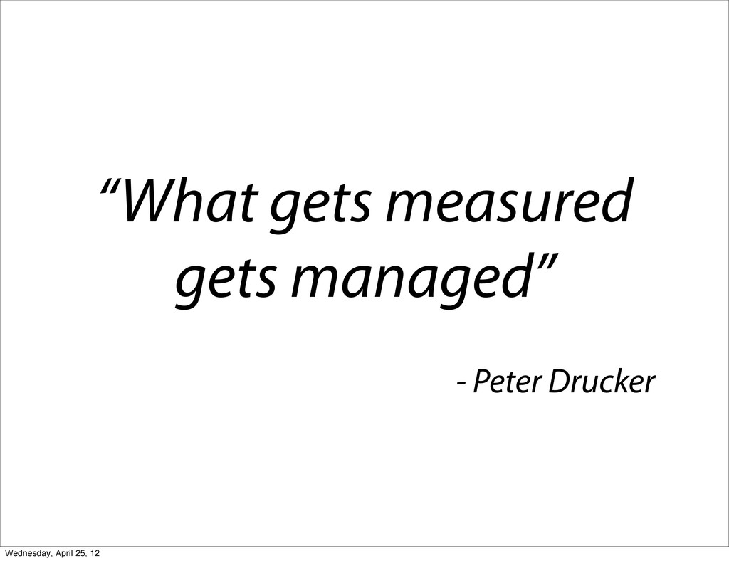 """What gets measured gets managed"" - Peter Druck..."