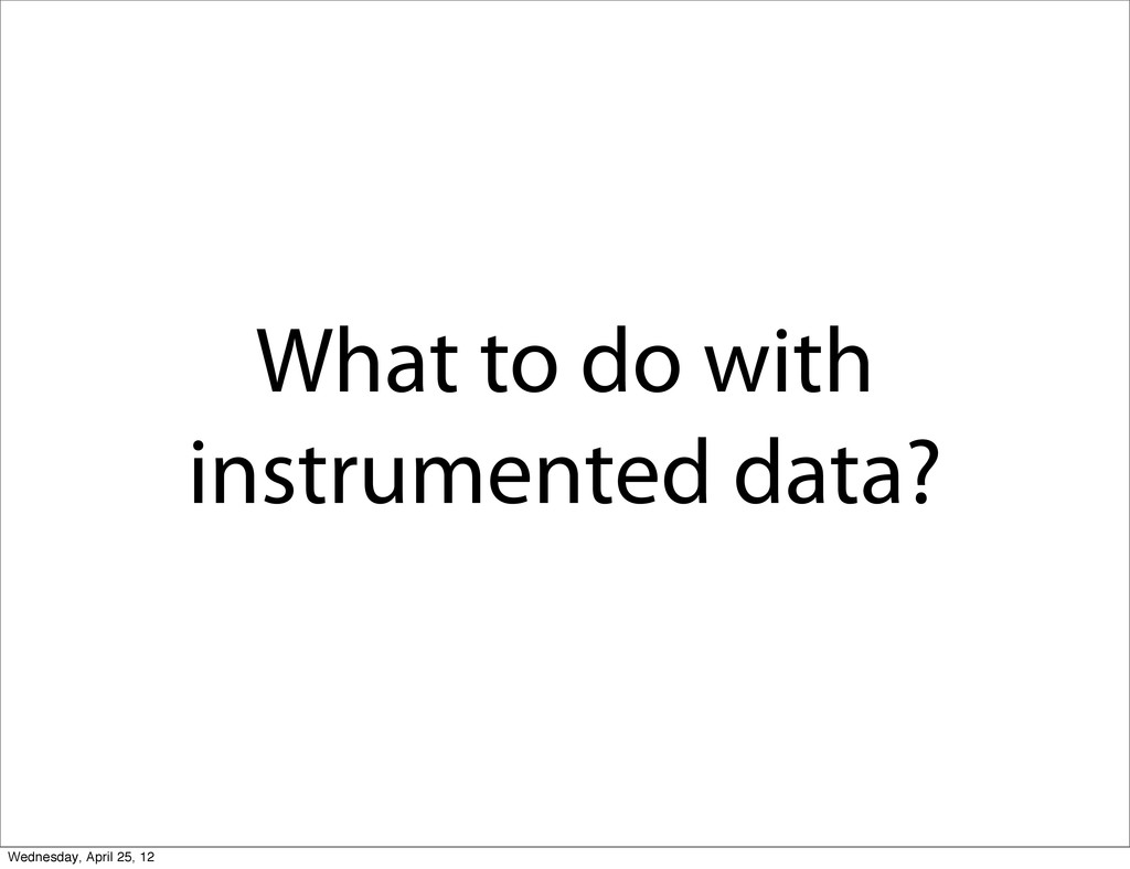 What to do with instrumented data? Wednesday, A...