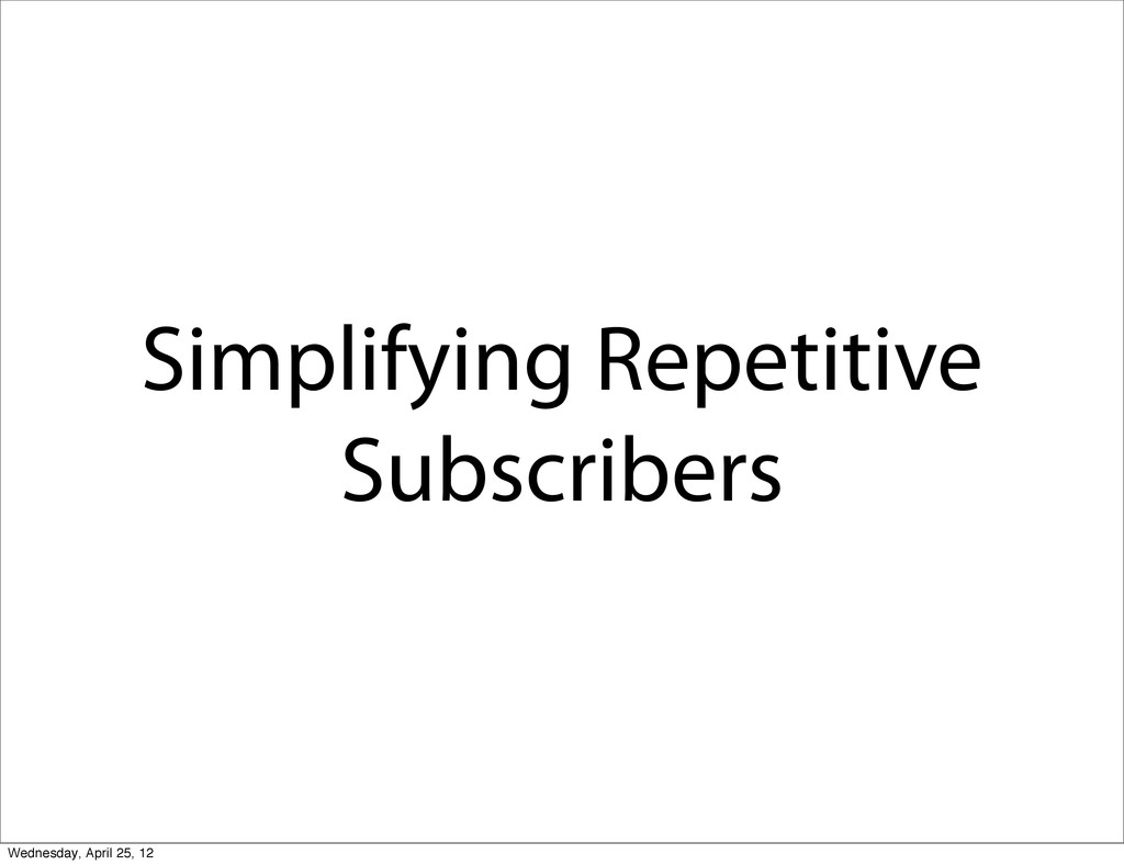 Simplifying Repetitive Subscribers Wednesday, A...