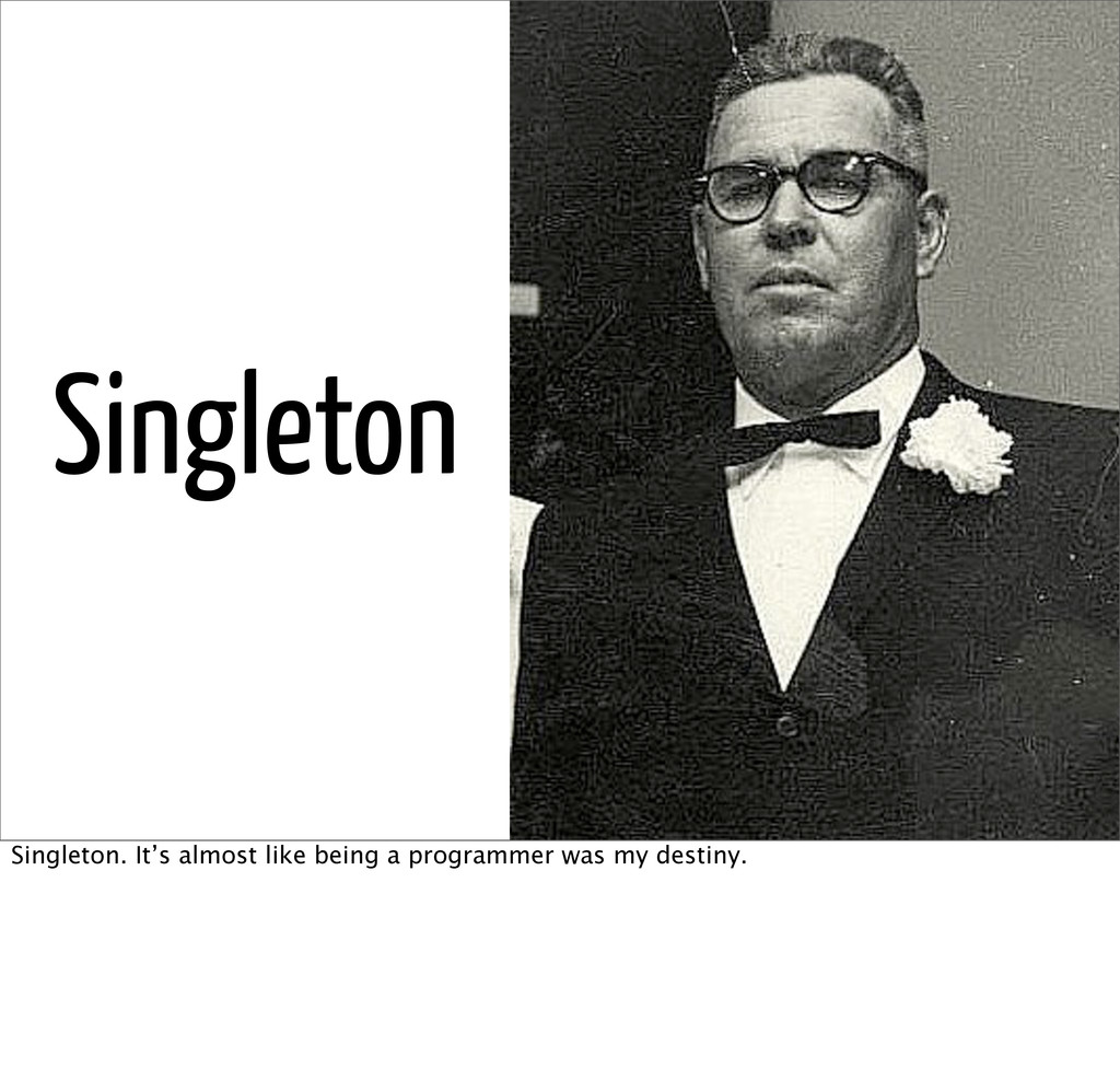 Singleton Singleton. It's almost like being a p...