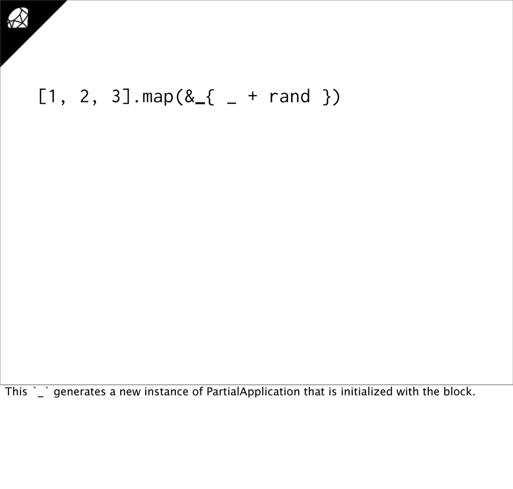 [1, 2, 3].map(&_{ _ + rand }) This `_` generate...