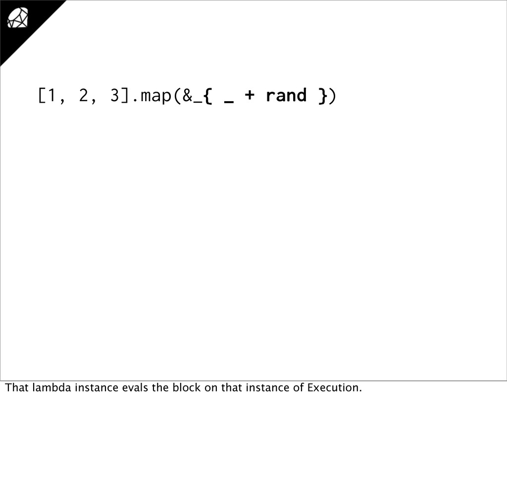 [1, 2, 3].map(&_{ _ + rand }) That lambda insta...