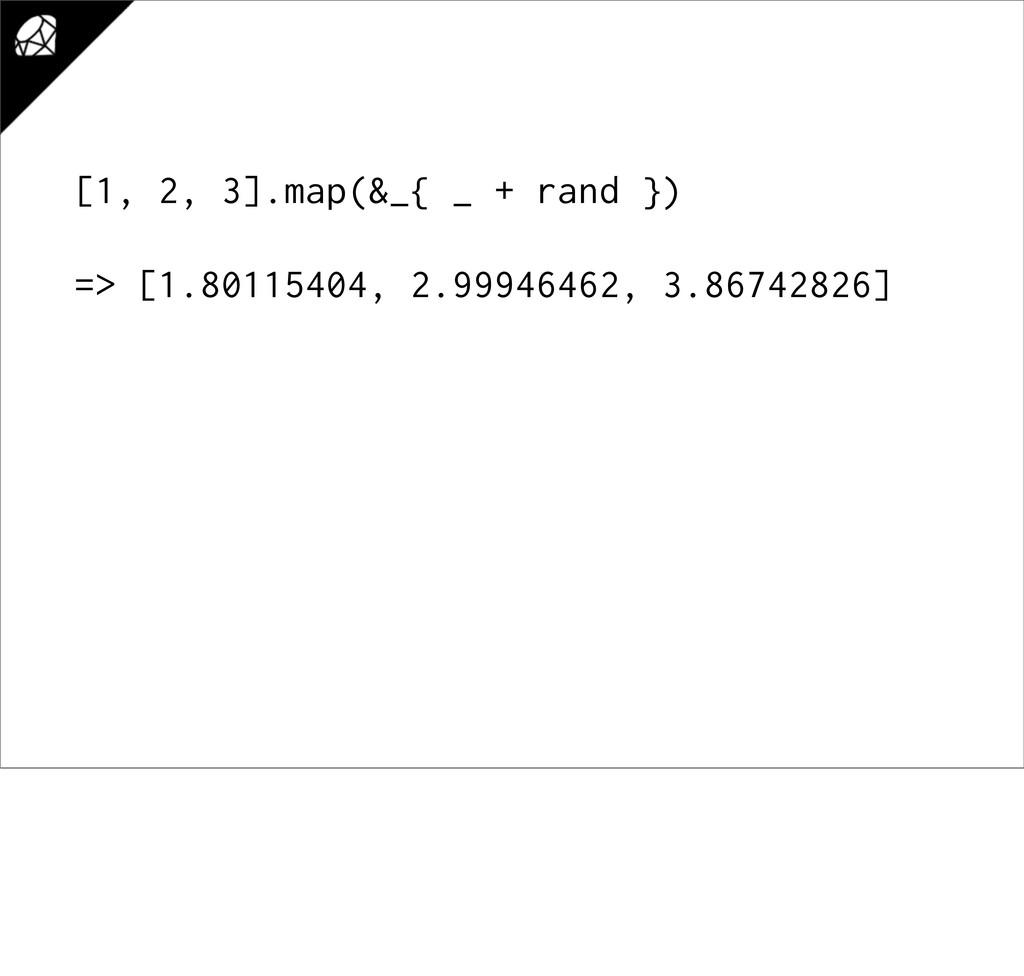 [1, 2, 3].map(&_{ _ + rand }) => [1.80115404, 2...