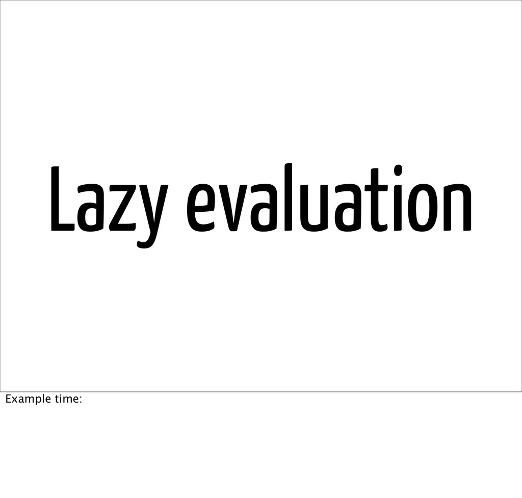 Lazy evaluation Example time: