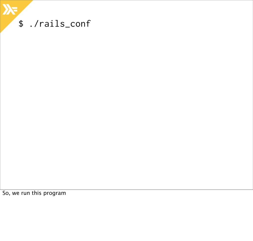 $ ./rails_conf So, we run this program