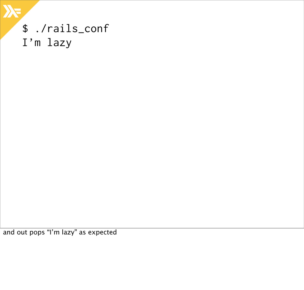 """$ ./rails_conf I'm lazy and out pops """"I'm lazy""""..."""