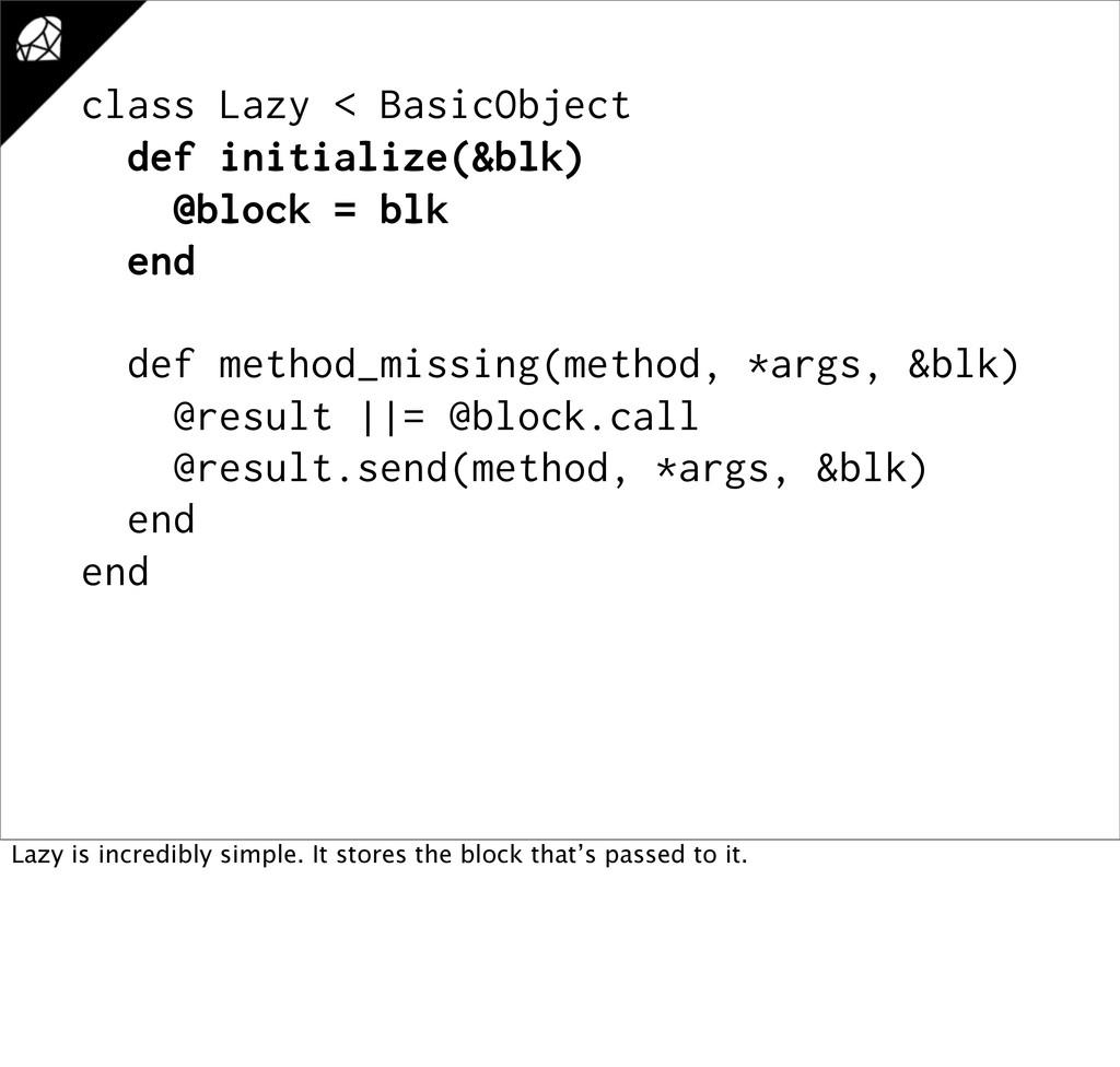 class Lazy < BasicObject def initialize(&blk) @...