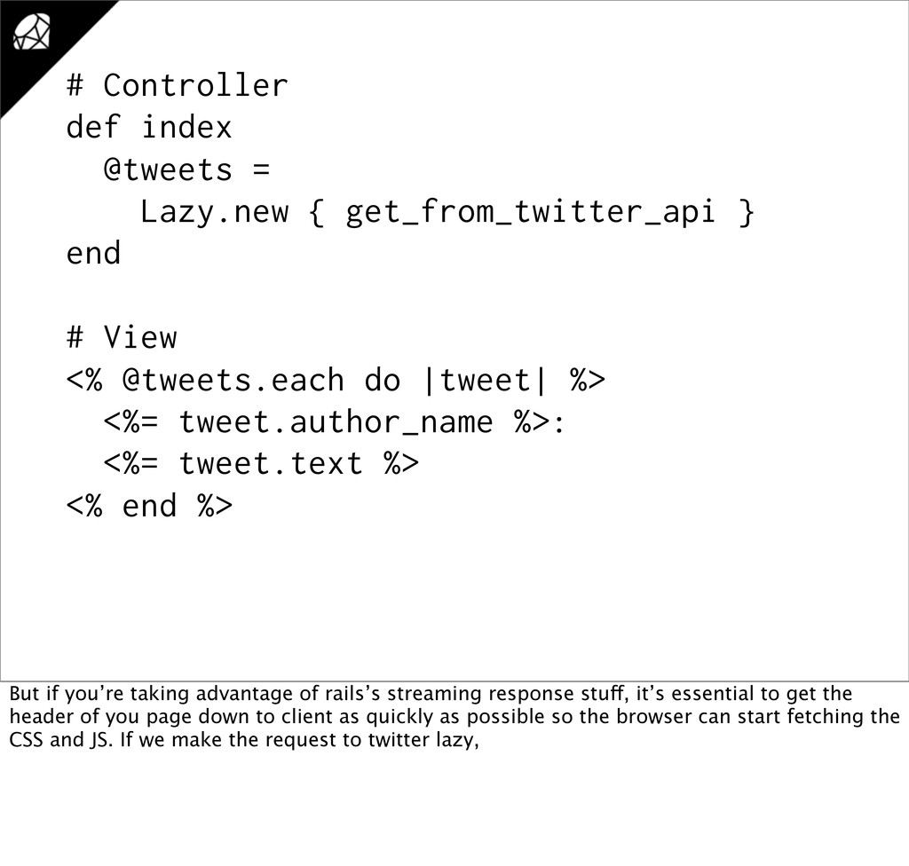 # Controller def index @tweets = Lazy.new { get...