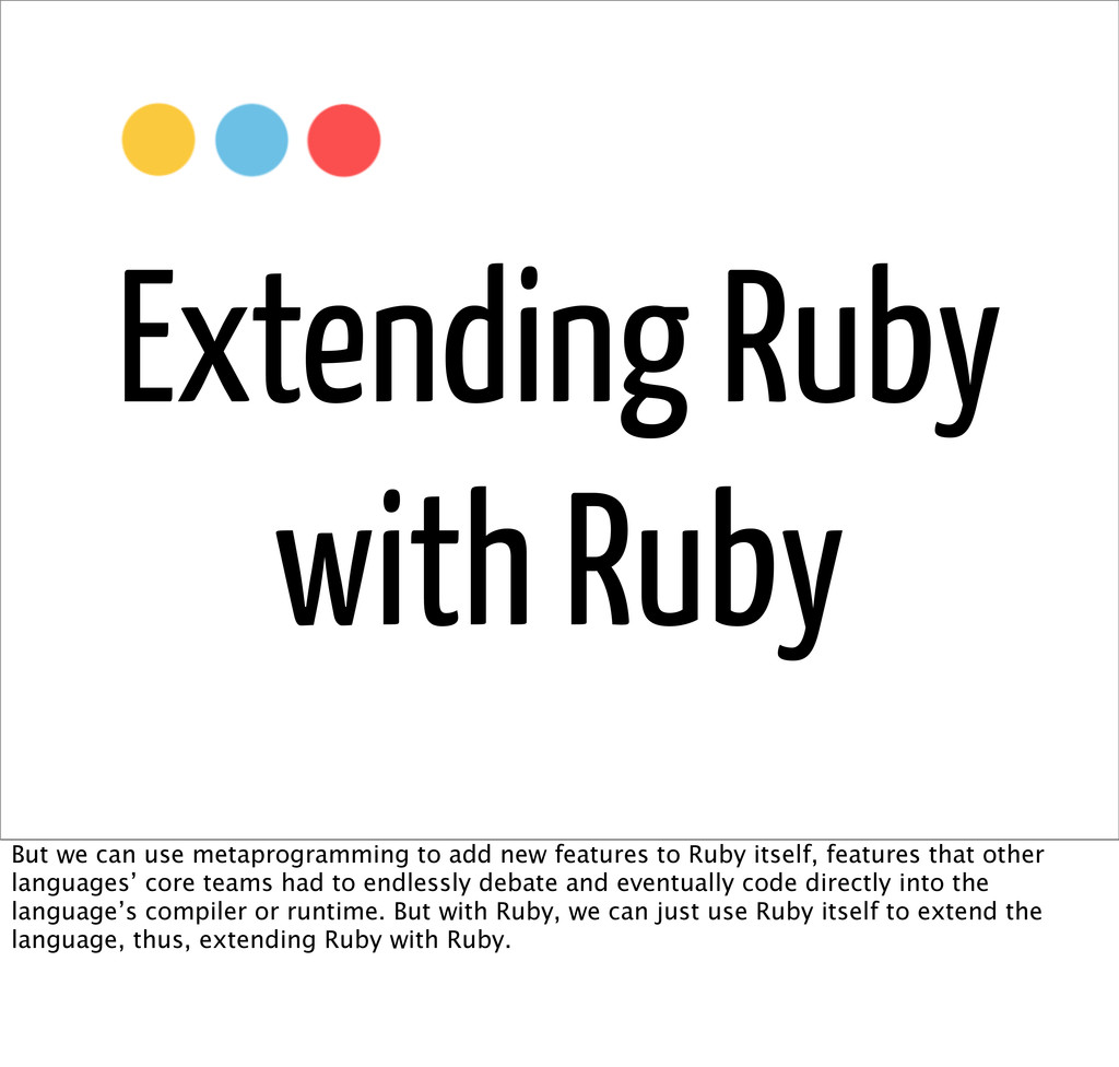 Extending Ruby with Ruby But we can use metapro...