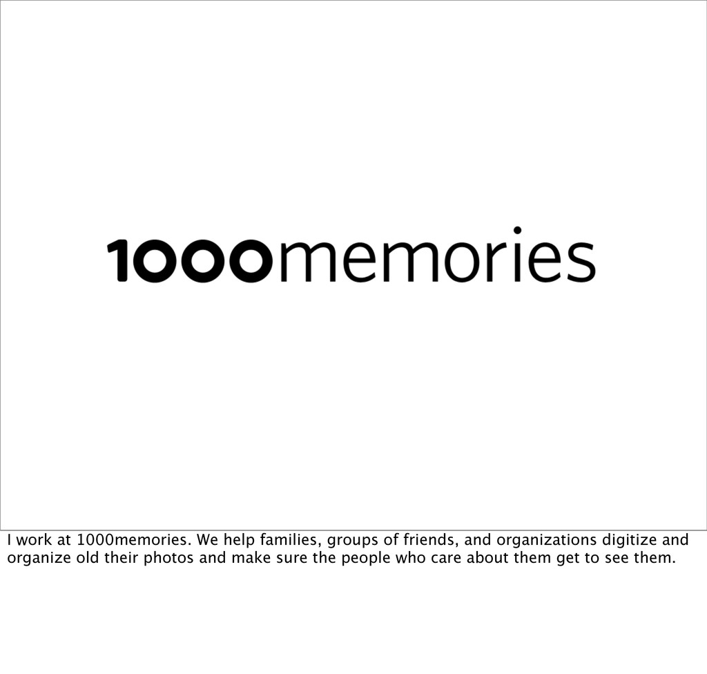 I work at 1000memories. We help families, group...
