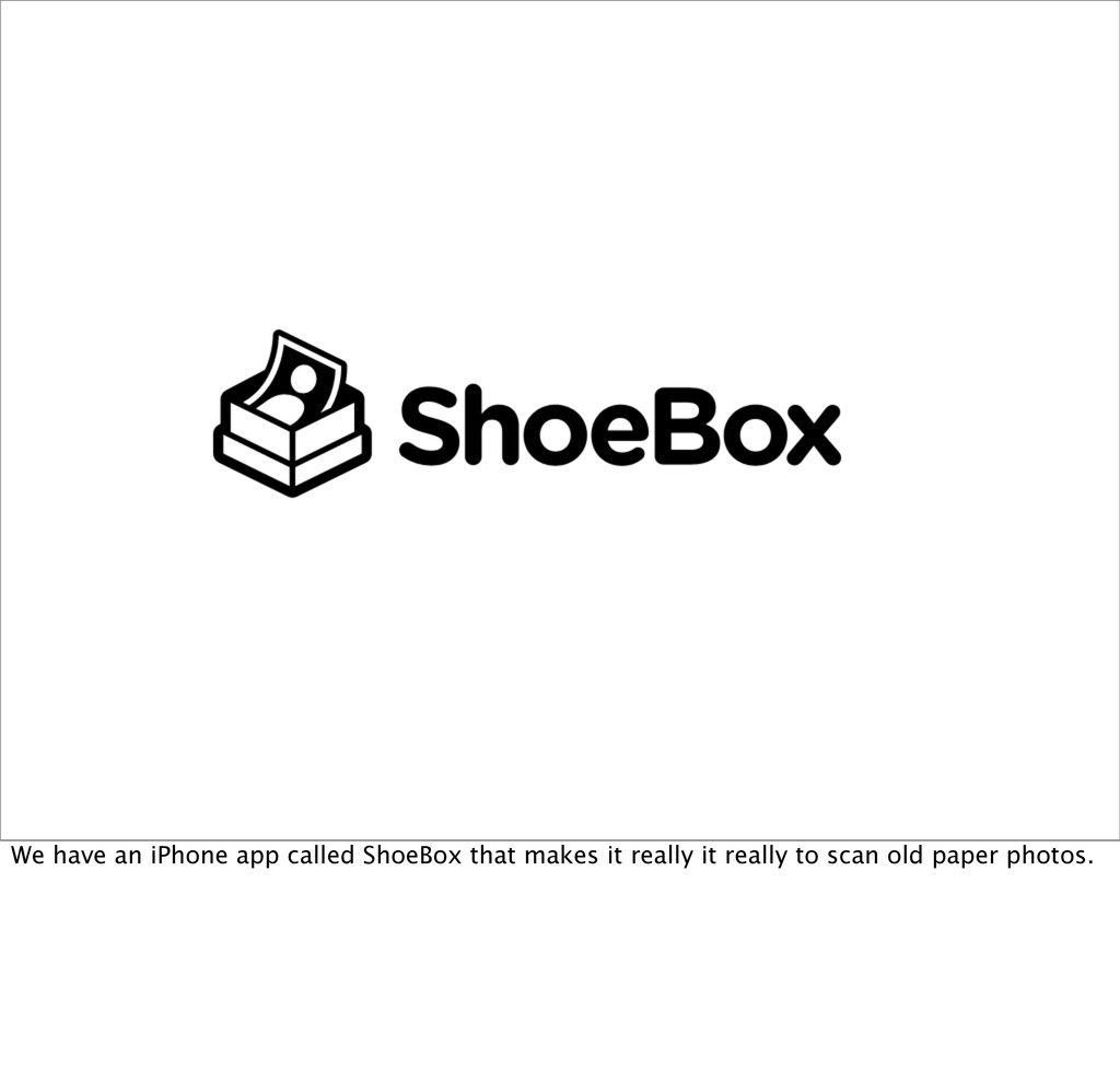 We have an iPhone app called ShoeBox that makes...