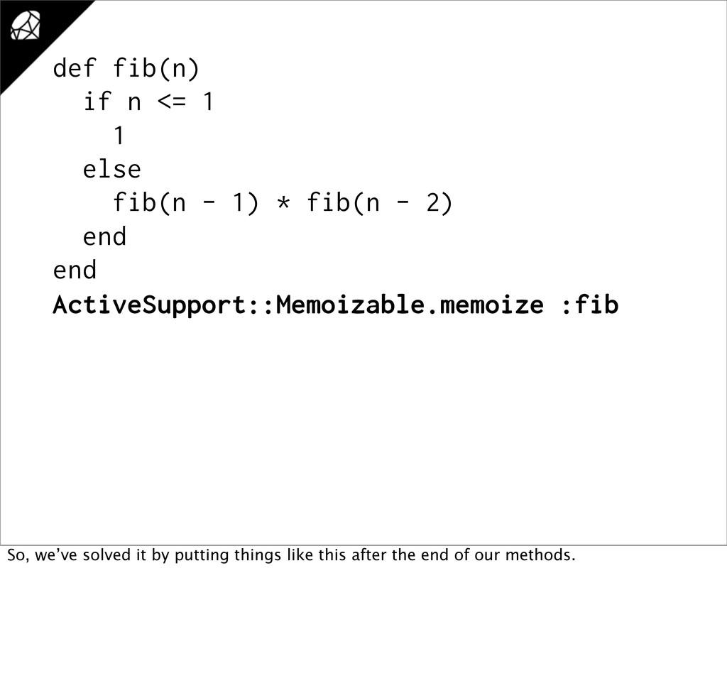 def fib(n) if n <= 1 1 else fib(n - 1) * fib(n ...