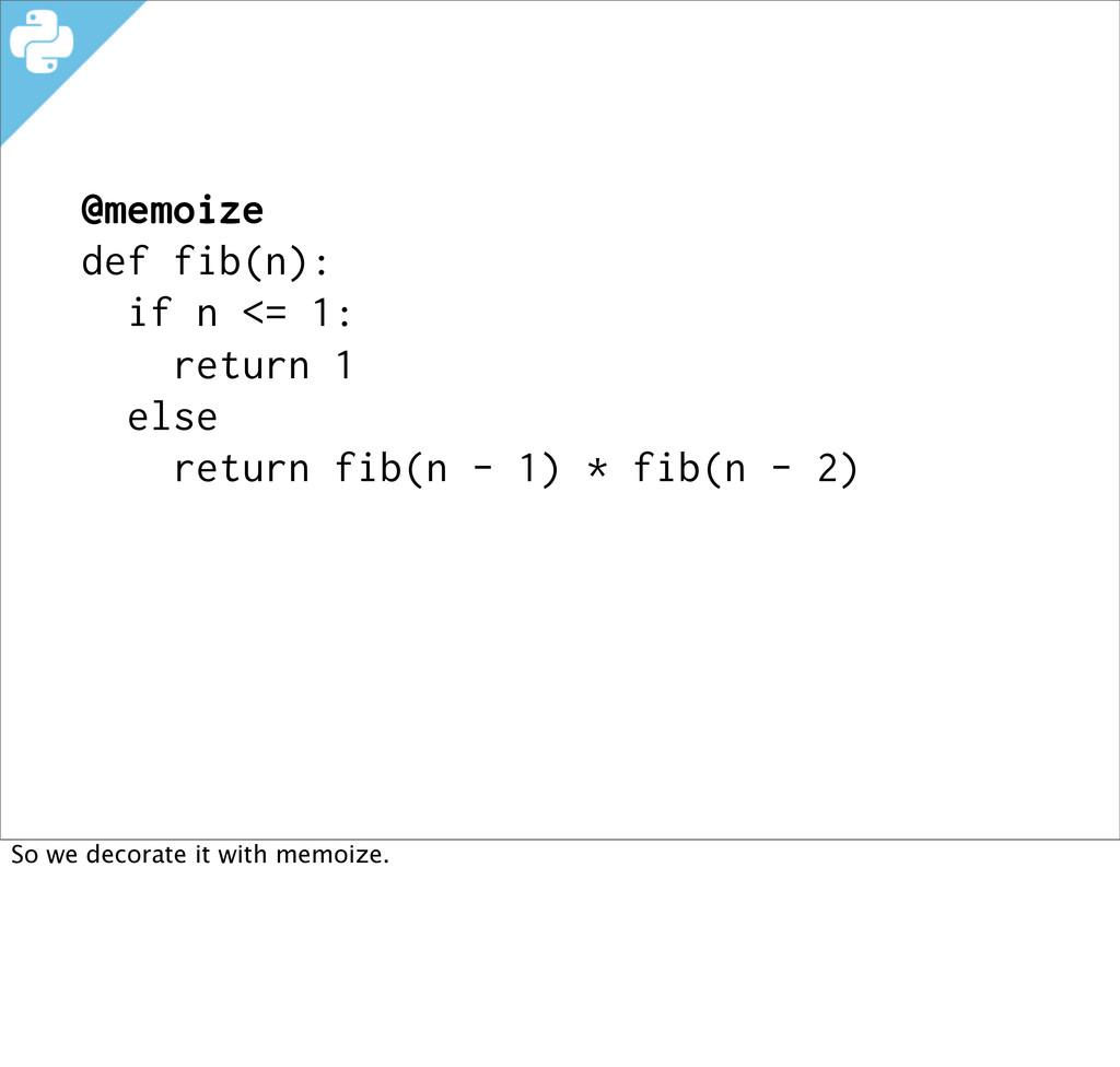 @memoize def fib(n): if n <= 1: return 1 else r...