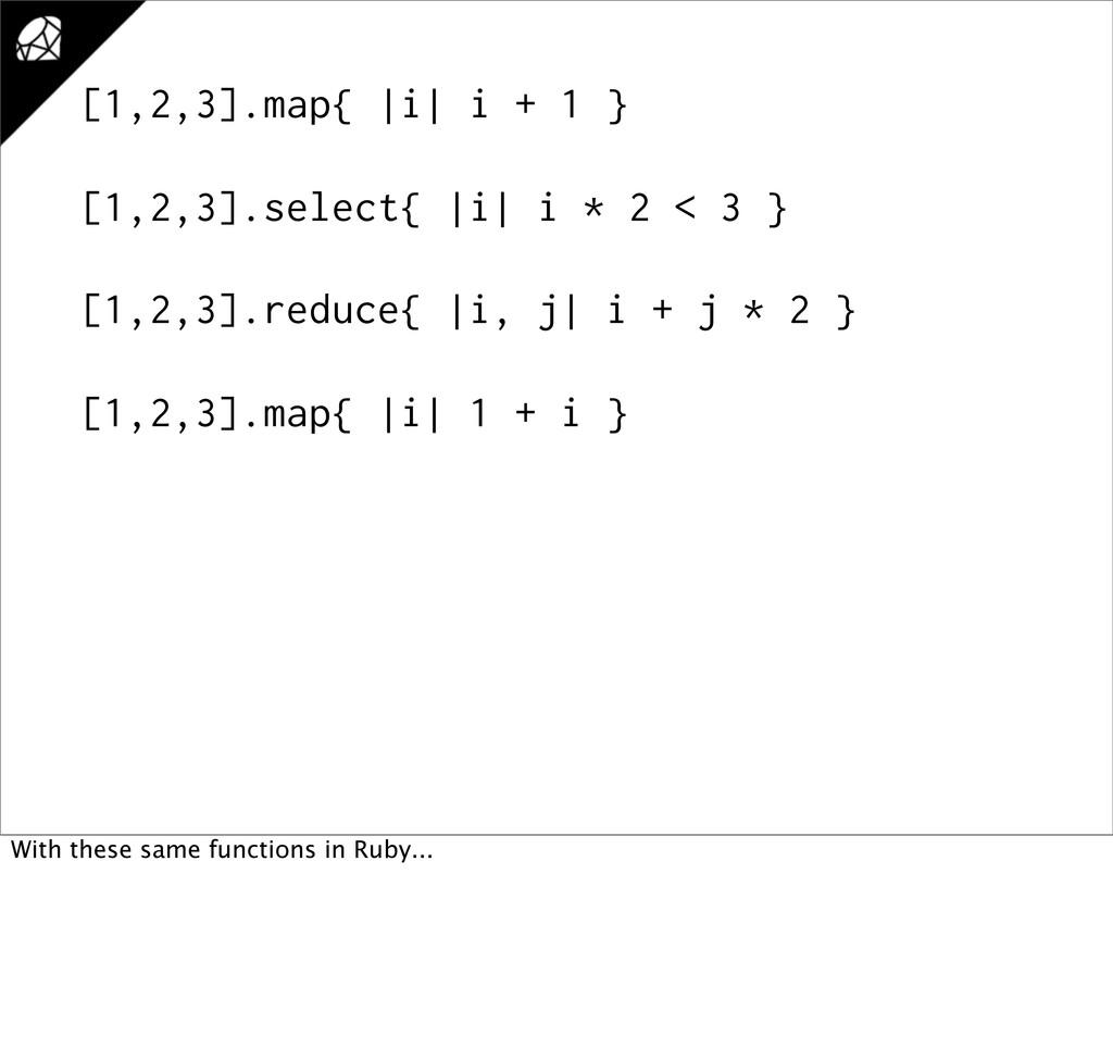 [1,2,3].map{ |i| i + 1 } [1,2,3].select{ |i| i ...