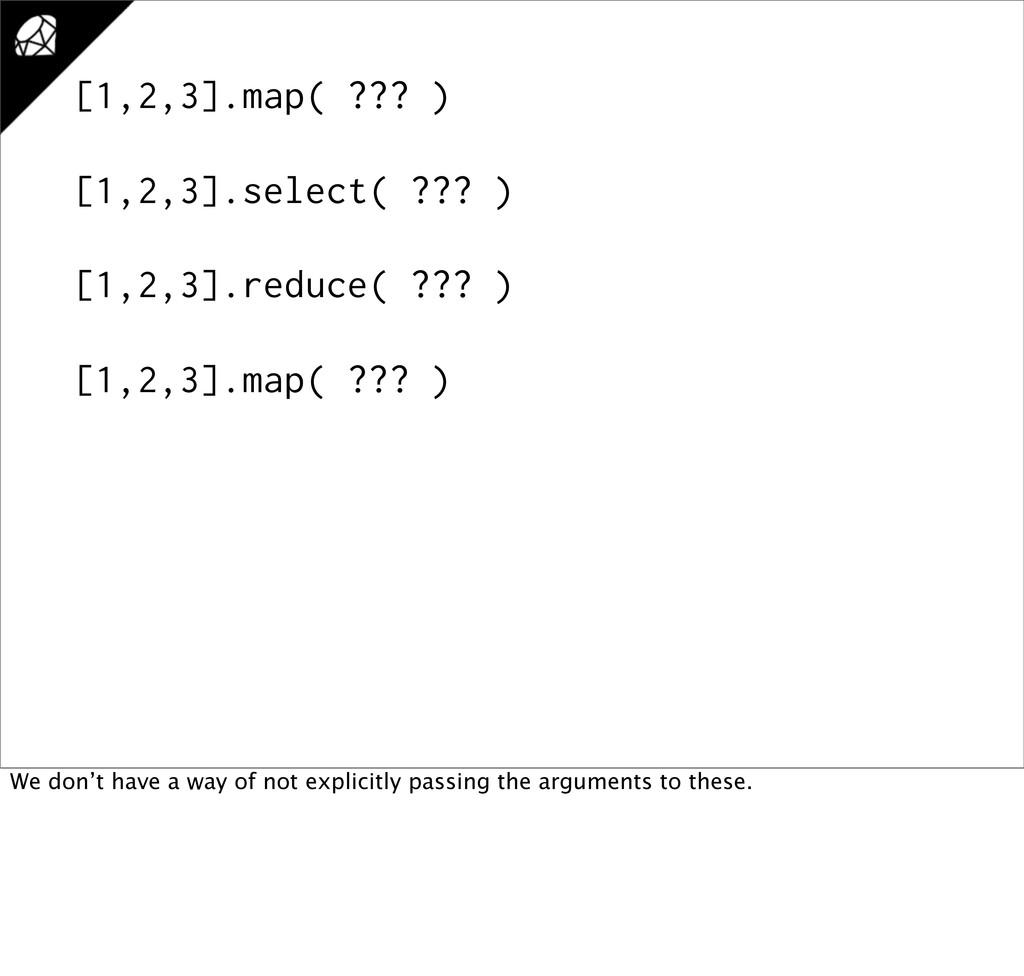 [1,2,3].map( ??? ) [1,2,3].select( ??? ) [1,2,3...