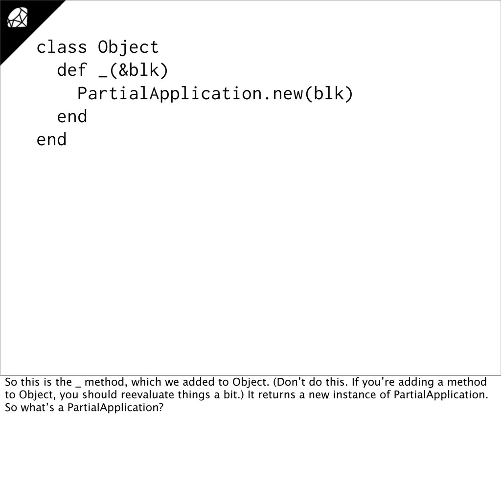 class Object def _(&blk) PartialApplication.new...