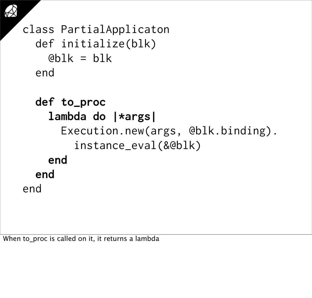 class PartialApplicaton def initialize(blk) @bl...