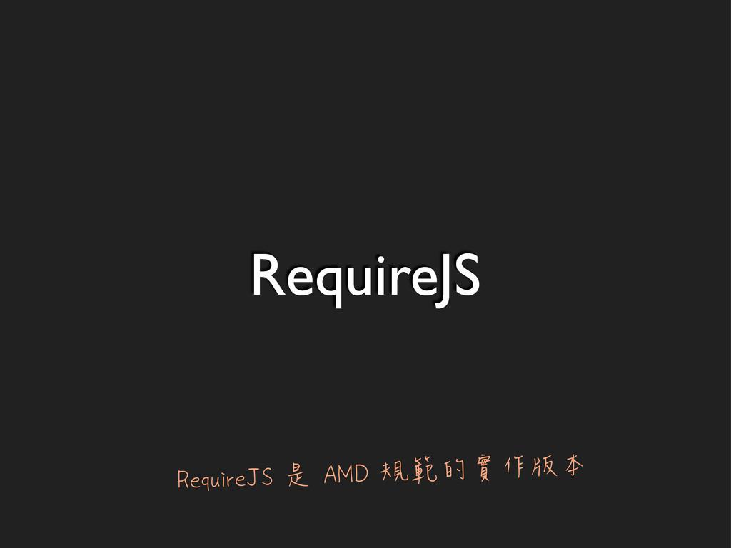 RequireJS RequireJS 是 AMD 規範的實作版本