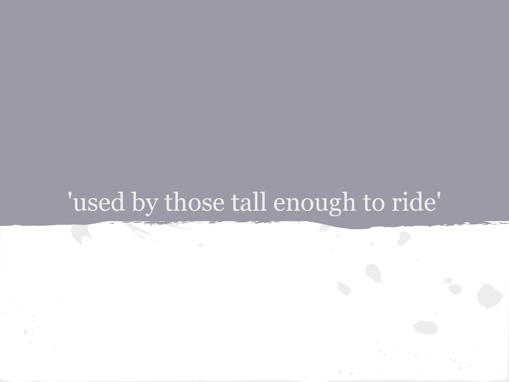 'used by those tall enough to ride'
