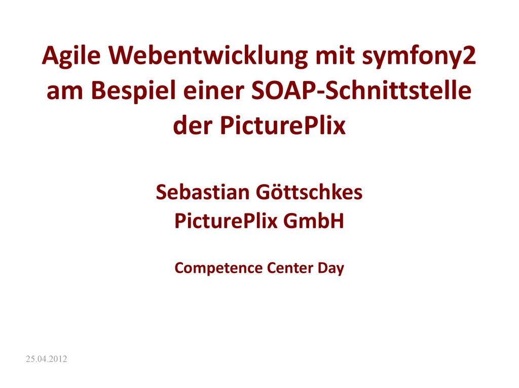 25.04.2012 Agile Webentwicklung mit symfony2 am...