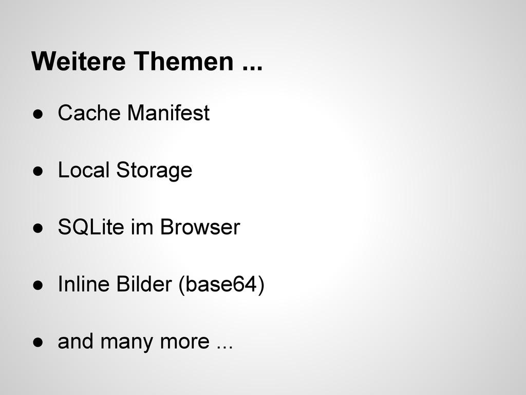Weitere Themen ... ● Cache Manifest ● Local Sto...