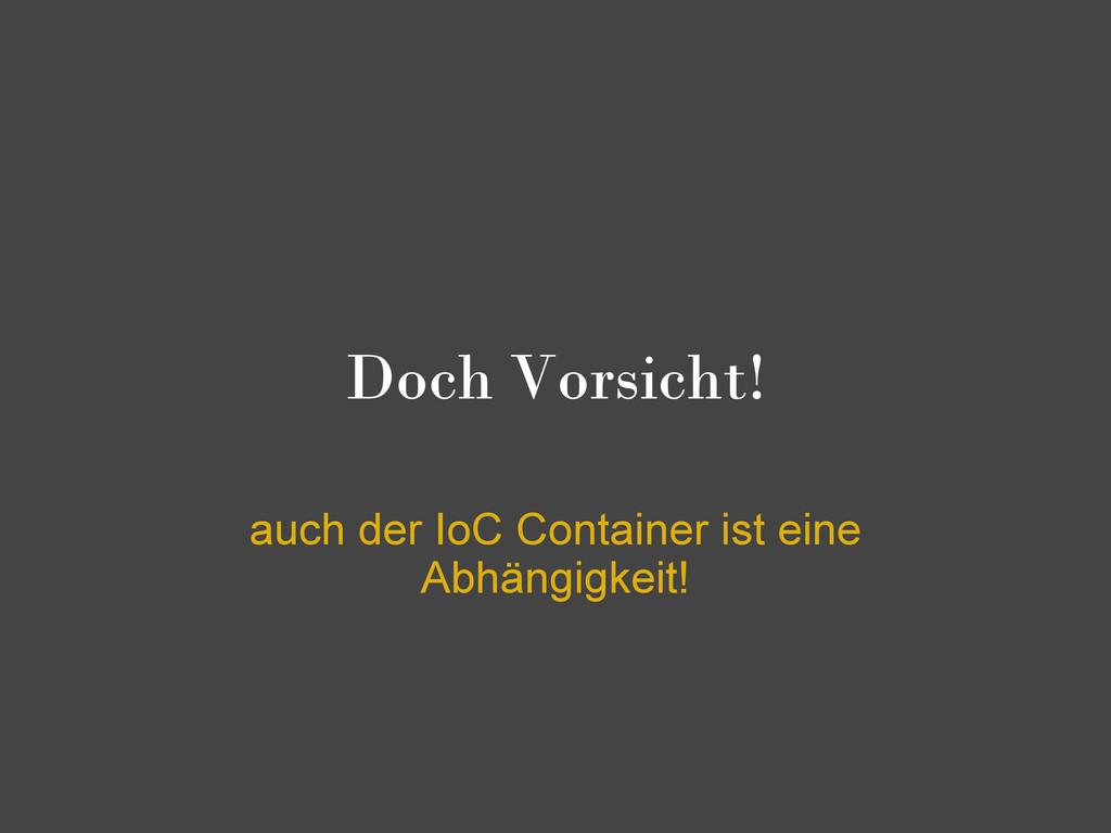 Doch Vorsicht! auch der IoC Container ist eine ...
