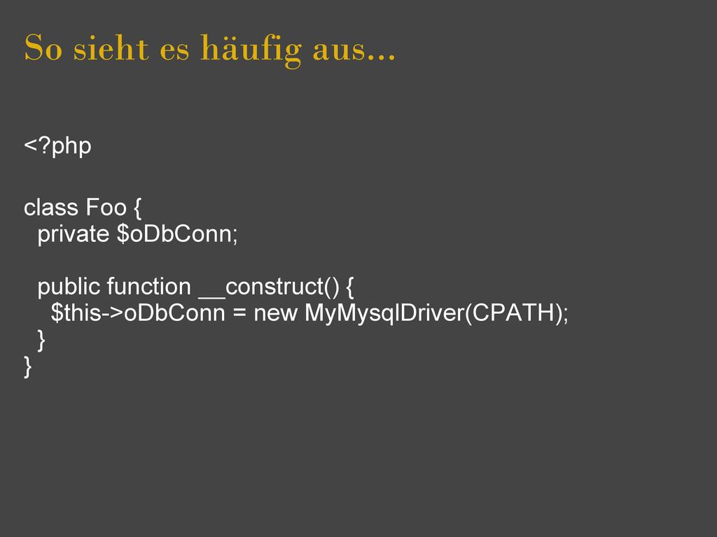 So sieht es häufig aus... <?php class Foo { pri...