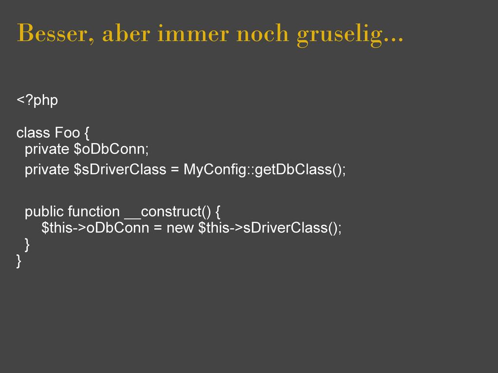 Besser, aber immer noch gruselig... <?php class...