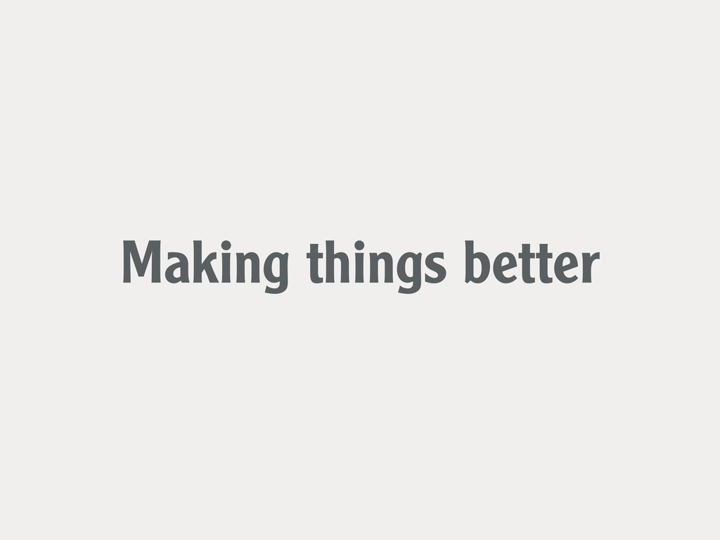 Making things better