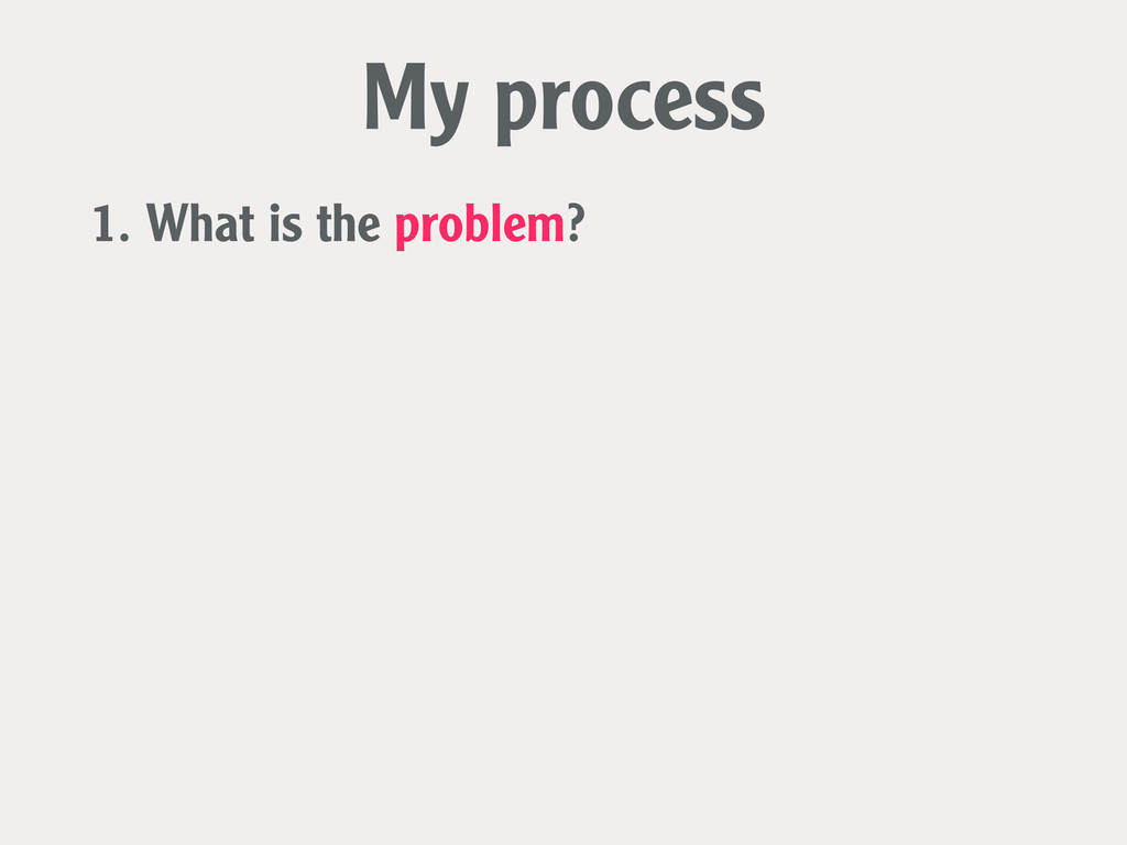 1. What is the problem? My process
