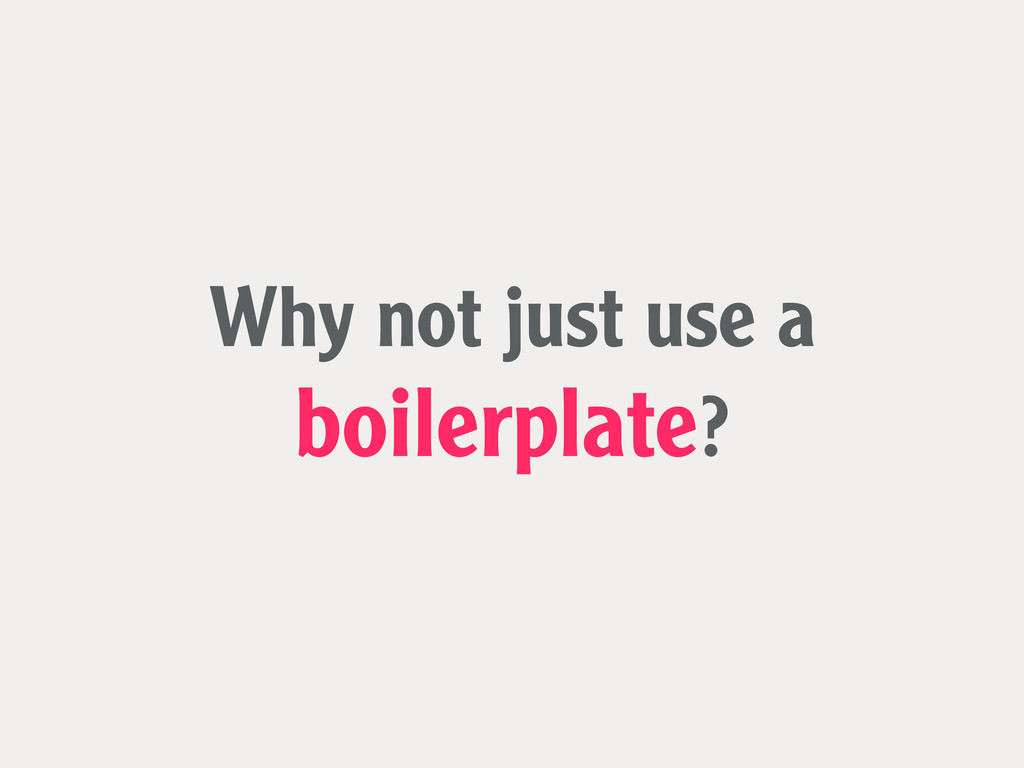 Why not just use a boilerplate?