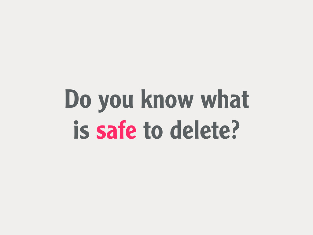 Do you know what is safe to delete?