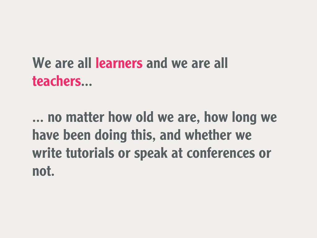 We are all learners and we are all teachers... ...