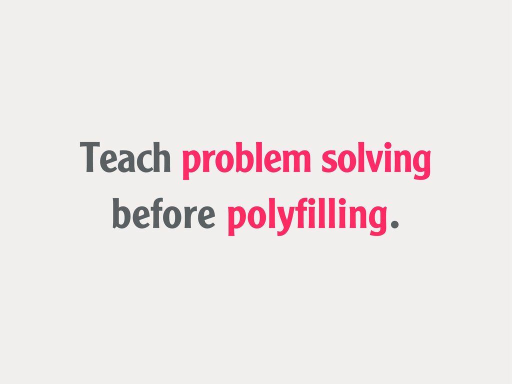 Teach problem solving before polyfilling.