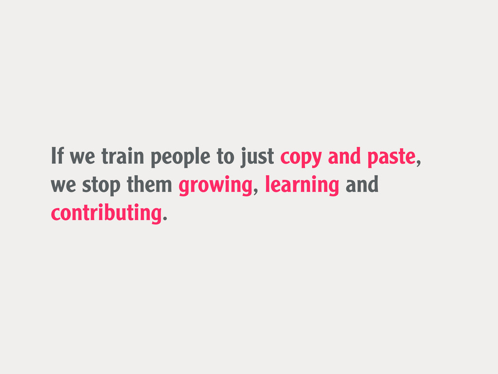 If we train people to just copy and paste, we s...