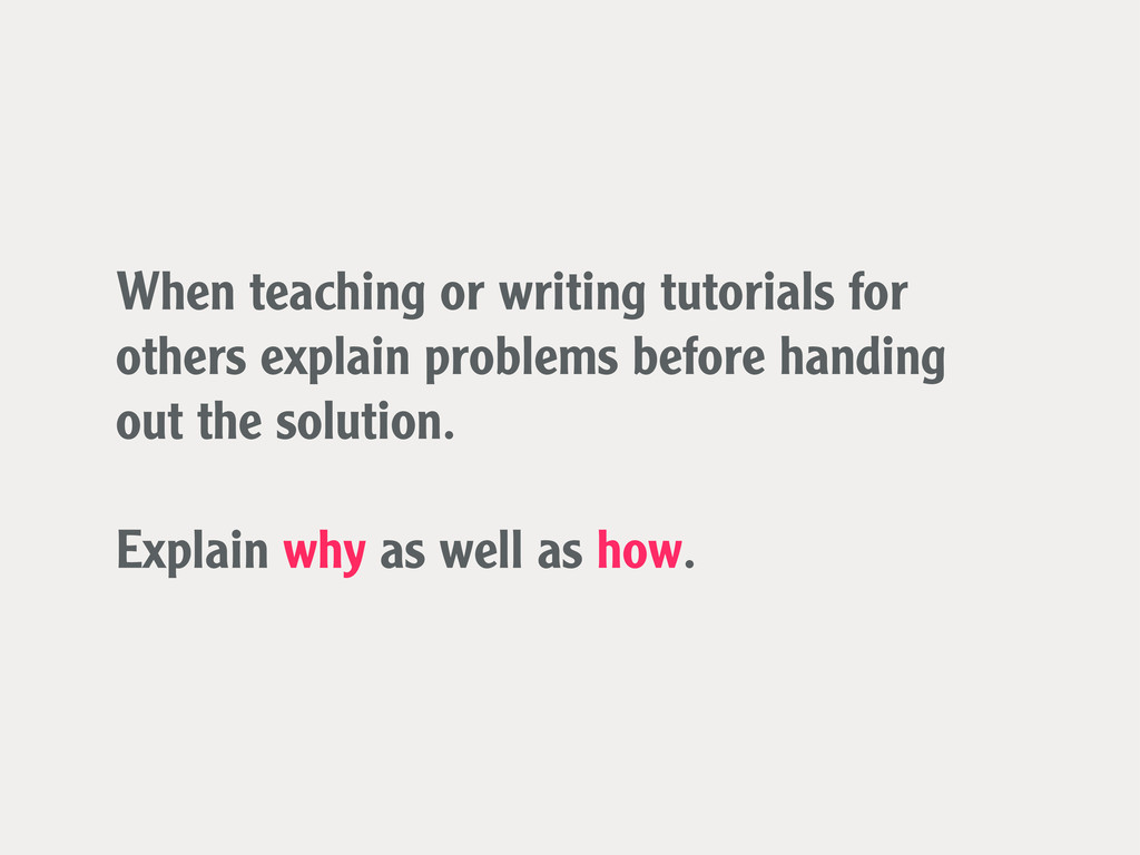 When teaching or writing tutorials for others e...